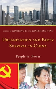 Urbanization and Party Survival in China - People vs. Power ebook by Xiaobing Li, University of Central Oklahoma, Xiansheng Tian,...