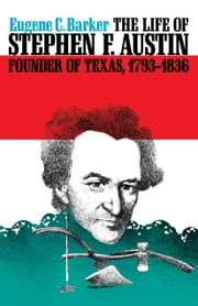 The Life of Stephen F. Austin, Founder of Texas, 1793-1836 - A Chapter in the Westward Movement of the Anglo-American People ebook by Eugene C. Barker