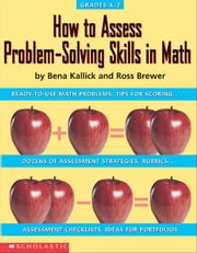 How to Assess Problem-Solving Skills in Math: Ready-to-Use Problems, Tips for Scoring, Dozens of Assessment Strategies, Rubrics, Assessment Checklists ebook by Kallick, Bena