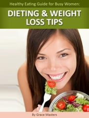 Healthy Eating Guide for Busy Women: Dieting & Weight Loss Tips ebook by Grace Masters