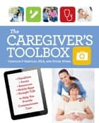 The Caregiver's Toolbox - Checklists, Forms, Resources, Mobile Apps, and Straight Talk to Help You Provide Compassionate Care ebook by Carolyn P. Hartley, Peter Wong