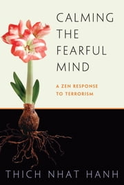 Calming the Fearful Mind - A Zen Response to Terrorism ebook by Thich Nhat Hanh,Rachel Neumann