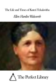 The Life and Times of Kateri Tekakwitha ebook by Ellen Hardin Walworth