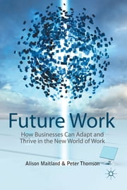 Future Work - How Businesses Can Adapt and Thrive In The New World Of Work ebook by Alison Maitland,Peter Thomson