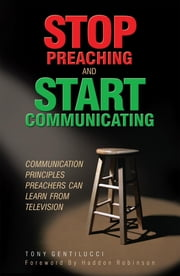 Stop Preaching and Start Communicating - Communication Principles Preachers Can Learn from Television ebook by Tony Gentilucci,Haddon Robinson