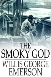 The Smoky God - A Voyage to the Inner World ebook by Willis George Emerson
