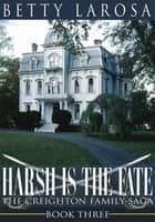 Harsh is the Fate - The Creighton Family Saga Book Three ebook by Betty Larosa