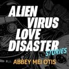 Alien Virus Love Disaster - Stories audiolibro by Abbey Mei Otis, Nicole Poole, Eric Jason Martin