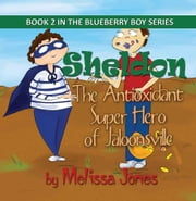 Sheldon, The Antioxidant Super Hero of Jaloonsville: Book 2 in the Blueberry Boy Series ebook by Jones, Melissa