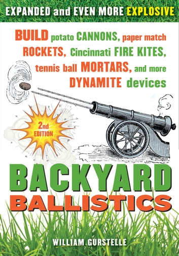 Backyard Ballistics: Build Potato Cannons, Paper Match Rockets, Cincinnati Fire Kites, Tennis Ball Mortars, and More Dynamite Devices - Build Potato Cannons, Paper Match Rockets, Cincinnati Fire Kites, Tennis Ball Mortars, and More Dynamite Devices ebook by William Gurstelle