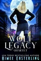 Wolf Legacy Quartet ebook by Aimee Easterling