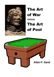 The Art of War versus The Art of Pool: How Sun Tzu Would Teach Pool & Billiards Strategy & Tactics ebook by Allan P. Sand