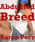 Abducted to Breed ebook by Aaron Pery