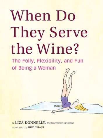 When Do They Serve the Wine? - The Folly, Flexibility, and Fun of Being a Woman ebook by Liza Donnelly
