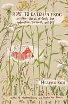 How to Catch a Frog - And Other Stories of Family, Love, Dysfunction, Survival, and DIY ebook by Heather Ross