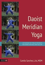 Daoist Meridian Yoga - Activating the Twelve Pathways for Energy Balance and Healing ebook by Camilo Sanchez, L.Ac, MOM