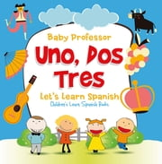 Uno, Dos, Tres: Let's Learn Spanish | Children's Learn Spanish Books ebook by Baby Professor