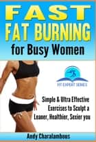 Fast Fat Burning For Busy Women - Exercises To Sculpt A Leaner, Healthier, Sexier You ebook by Andy Charalambous