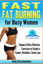 Fast Fat Burning For Busy Women - Exercises To Sculpt A Leaner, Healthier, Sexier You - Fit Expert Series, #7 ebook by Andy Charalambous