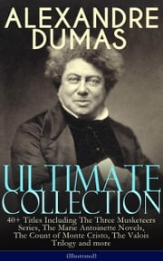 ALEXANDRE DUMAS Ultimate Collection: 40+ Titles Including The Three Musketeers Series, The Marie Antoinette Novels, The Count of Monte Cristo, The Valois Trilogy and more (Illustrated) - Historical Novels, Adventure Classics, True Crime Stories & Biography (Queen Margot, The Black Tulip, The Queen's Necklace, Taking the Bastille, The Man in the Iron Mask, The Sicilian Bandit…) ebook by Alexandre Dumas
