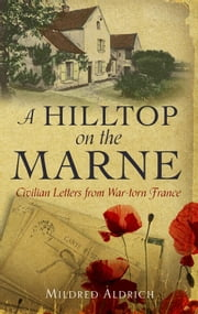 A Hilltop on the Marne - An American's Letters From War-Torn France ebook by Mildred Aldrich