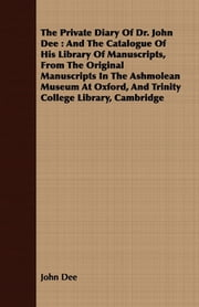 The Private Diary Of Dr. John Dee : And The Catalogue Of His Library Of Manuscripts, From The Original Manuscripts In The Ashmolean Museum At Oxford, And Trinity College Library, Cambridge ebook by John Dee,