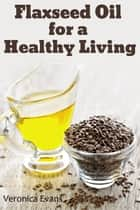 Flaxseed Oil for a Healthy Living ebook by Veronica Evans