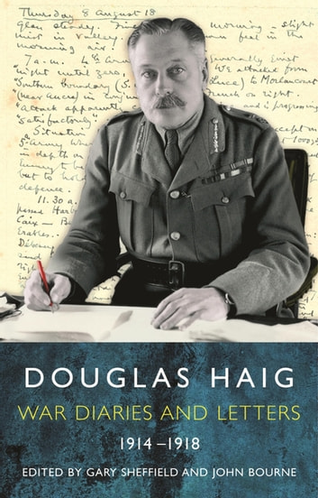 Douglas Haig - Diaries and Letters 1914-1918 ebook by Dr Gary Sheffield MA FRHistS,Dr John Bourne