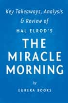 The Miracle Morning: by Hal Elrod | Key Takeaways, Analysis & Review ebook by Eureka Books