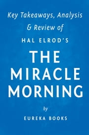 The Miracle Morning: by Hal Elrod | Key Takeaways, Analysis & Review - The Not-So-Obvious Secret Guaranteed to Transform Your Life Before 8am ebook by Eureka Books