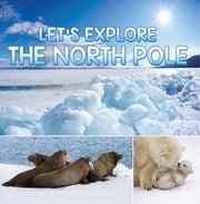 Let's Explore the North Pole - Arctic Exploration and Expedition ebook by Baby Professor