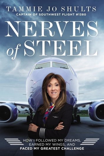 Nerves of Steel - How I Followed My Dreams, Earned My Wings, and Faced My Greatest Challenge eBook by Captain Tammie Jo Shults