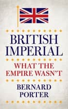 British Imperial - What the Empire Wasn't ebook by Bernard Porter