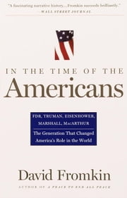 In The Time Of The Americans - FDR, Truman, Eisenhower, Marshall, MacArthur-The Generation That Changed America 's Role in the World ebook by David Fromkin