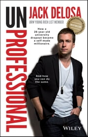 UnProfessional - How a 26-year-old University Dropout Became a Self-made Millionaire ebook by Jack Delosa