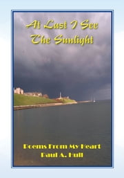 At Last I See The Sunlight - Poems From My Heart ebook by Paul A. Hull
