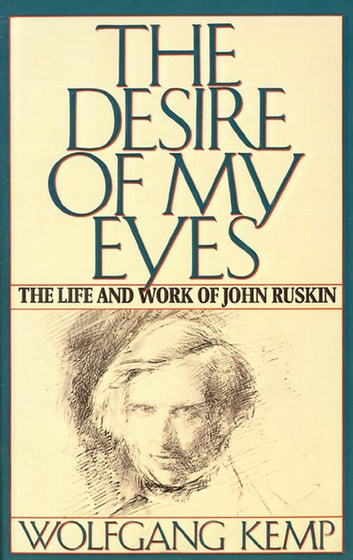 The Desire of My Eyes - The Life & Work of John Ruskin ebook by Wolfgang Kemp