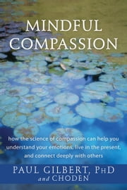 Mindful Compassion - How the Science of Compassion Can Help You Understand Your Emotions, Live in the Present, and Connect Deeply with Others ebook by Paul Gilbert, PhD,Choden