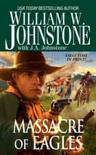 Massacre of Eagles eBook by William W. Johnstone, J.A. Johnstone