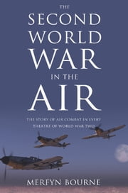 The Second World War in the Air - The story of air combat in every theatre of World War Two ebook by Merfyn Bourne