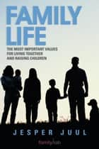 Family Life - The Most Important Values for Living Together and Raising Children ebook by Jesper Juul