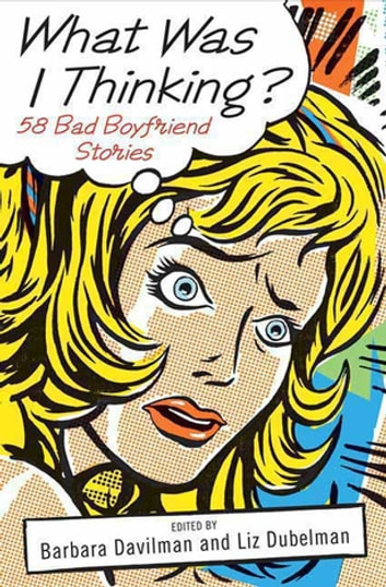 What Was I Thinking? - 58 Bad Boyfriend Stories eBook by