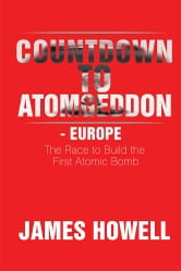 Countdown to Atomgeddon - Europe - The Race to Build the First Atomic Bomb ebook by James Howell