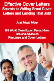 Effective Cover Letters - Secrets to Writing Great Cover Letters and Landing That Job! - And Much More - 101 World Class Expert Facts, Hints, Tips and Advice on Resumes and Cover Letters ebook by Gordon Killough