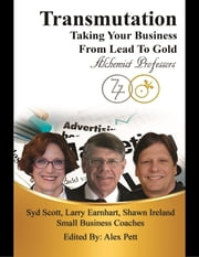 Transmutation: Taking Your Business from Lead to Gold ebook by Sydney Scott, D.Ed., M.B.A., CPCC,Larry Earnhart, Ph.D., M.B.A.,Shawn Ireland, M.S., M.A. Ed.D.