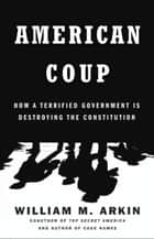 American Coup - How a Terrified Government Is Destroying the Constitution ebook by William M. Arkin