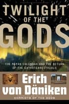 Twilight of the Gods - The Mayan Calendar and the Return of the Extraterrestrials ebook by Erich von Däniken, Giorgio Tsoukalos, Nicholas Quaintmere