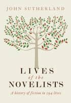 Lives of the Novelists - A History of Fiction in 294 Lives ebook by John Sutherland