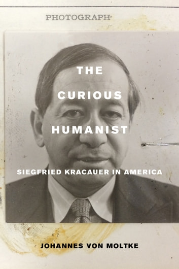 The Curious Humanist - Siegfried Kracauer in America ebook by Johannes von Moltke