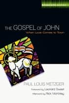 The Gospel of John - When Love Comes to Town ebook by Paul L. Metzger, Leonard Sweet, Rick McKinley